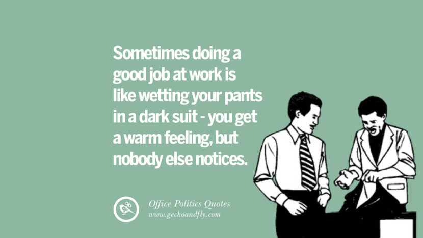Sometimes doing a good job at work is like wetting your pants in a dark suit - you get a warm feeling, but nobody else notices.