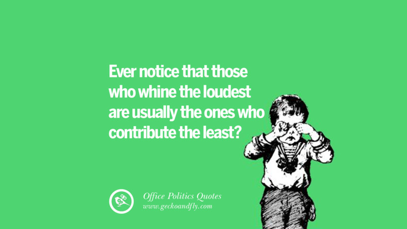 Ever notice that those who whine the loudest are usually the ones who contributes the least?