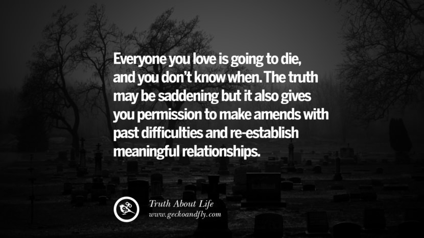 Everyone you love is going to die, and you don't know when. The truth may be saddening but it also gives you permission to make amends with past difficulties and re-establish meaningful relationships. Brutal Truths About Life We Need To Remember To Improve Our Life