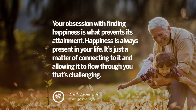Your obsession with finding happiness is what prevents its attainment. Happiness is always present in your life. It's just a matter of connecting to it and allowing it to flow through you that's challenging. Brutal Truths About Life We Need To Remember To Improve Our Life