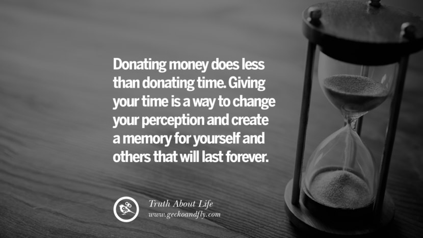 Donating money does less than donating time. Giving your time is a way to change your perception and create a memory for yourself and others that will last forever. Brutal Truths About Life We Need To Remember To Improve Our Life