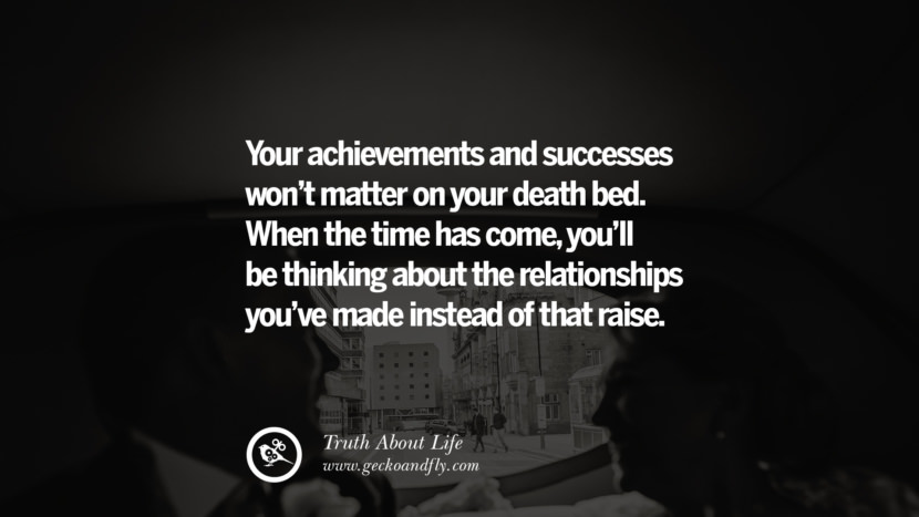 Your achievements and success won't matter on your death bed. When the time has come, you'll be thinking about the relationships you've made instead of that raise. Brutal Truths About Life We Need To Remember To Improve Our Life