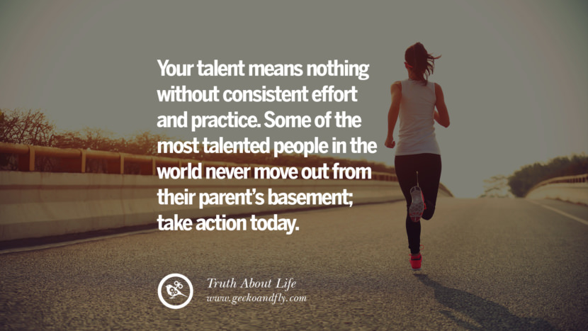 Your talent means nothing without consistent effort and practice. Some of the most talented people in the world never move out from their parent's basement; take action today. Brutal Truths About Life We Need To Remember To Improve Our Life