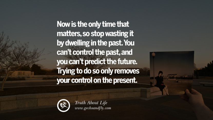 Now is the only time that matters, so stop wasting it by dwelling in the past. You can't control the past, and you can't predict the future. Trying to do so only removes your control on the present. Brutal Truths About Life We Need To Remember To Improve Our Life