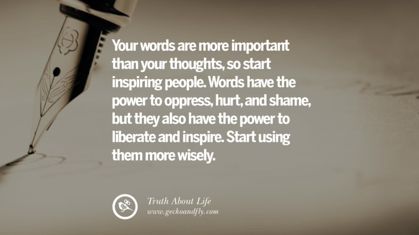 Your words are more important than your thoughts, so start inspiring people. Words have the power to oppress, hurt and shame, but they also have the power to liberate and inspire. Start using them more wisely. Brutal Truths About Life We Need To Remember To Improve Our Life