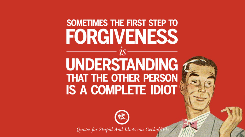 Sometimes the first step to forgiveness is understanding that the other person is a complete idiot. Sarcastic Sayings For Tagging Idiots And Stupid People In Facebook