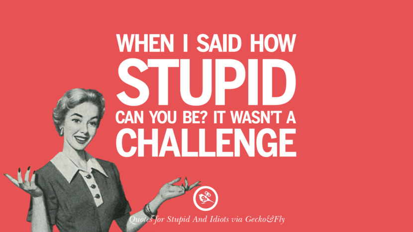 When I said how stupid can you be? It wasn't a challenge. Sarcastic Sayings For Tagging Idiots And Stupid People In Facebook