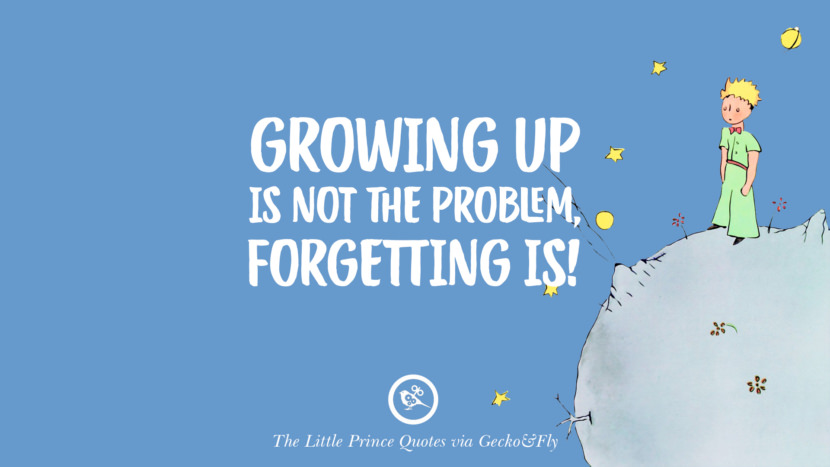 Growing up is not the problem, forgetting is! Quote By The Little Prince