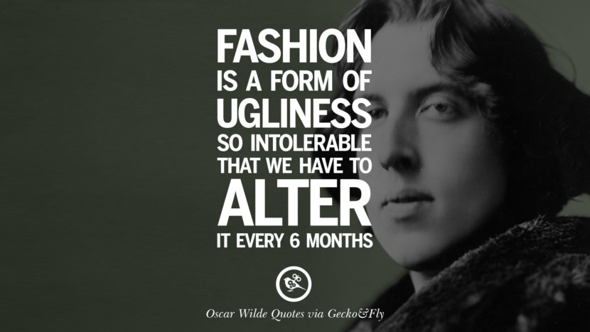 Fashion is a form of ugliness so intolerable that we have to alter it every 6 months. Oscar Wilde's Wittiest Quotes On Life And Wisdom