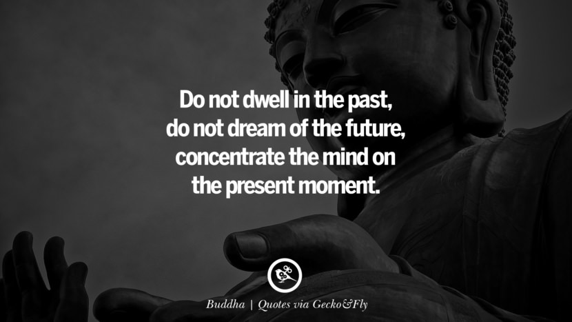 Do not dwell in the past, do not dream of the future, concentrate the mind on the present moment. - Buddha Quotes That Engage The Mind And Soul With Wisdom And Words That Inspire