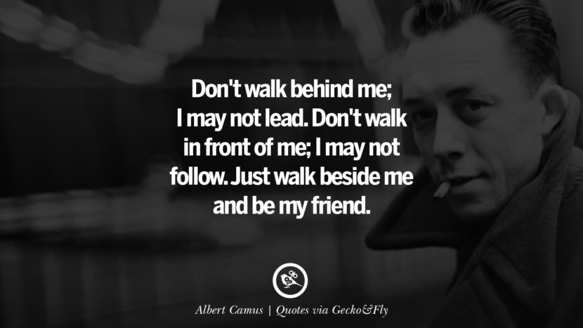 Don't walk behind me; I may not lead. Don't walk in front of me; I may not follow. Just walk beside me and be my friend. - Albert Camus Quotes That Engage The Mind And Soul With Wisdom And Words That Inspire