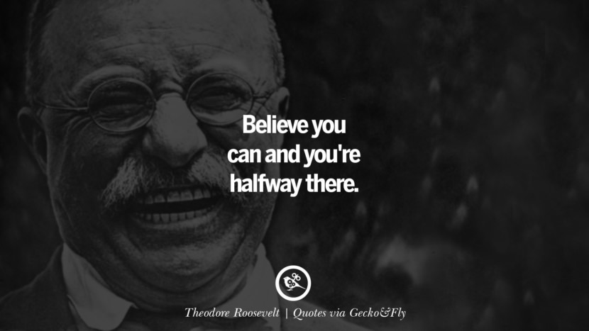 Believe you can and you're halfway there. - Theodore Roosevelt Quotes That Engage The Mind And Soul With Wisdom And Words That Inspire