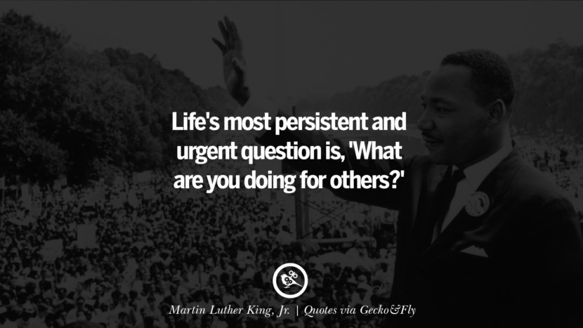 Life's most persistent and urgent question is, 'What are you doing for others?' - Martin Luther King, Jr Quotes That Engage The Mind And Soul With Wisdom And Words That Inspire