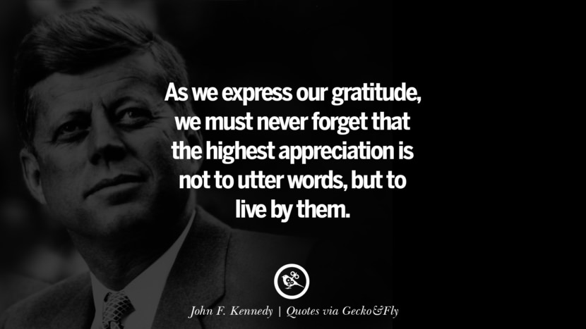 As we express our gratitude, we must never forget that the highest appreciation is not to utter words, but to live by them. - John F. Kennedy Quotes That Engage The Mind And Soul With Wisdom And Words That Inspire