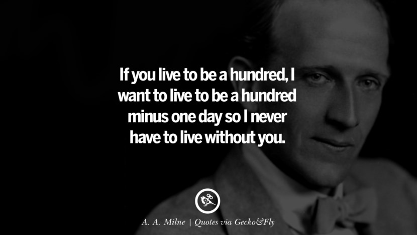 If you live to be a hundred, I want to live to be a hundred minus one day so I never have to live without you. - A. A. Milne Quotes That Engage The Mind And Soul With Wisdom And Words That Inspire