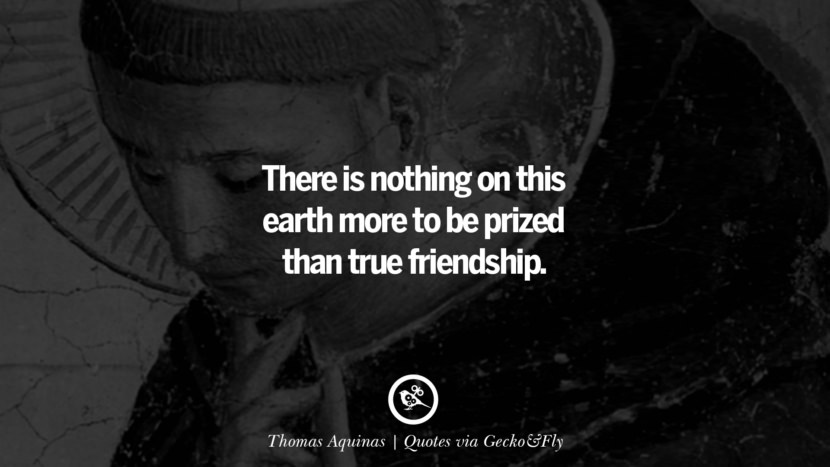 There is nothing on this earth more to be prized than true friendship. - Thomas Aquinas Quotes That Engage The Mind And Soul With Wisdom And Words That Inspire