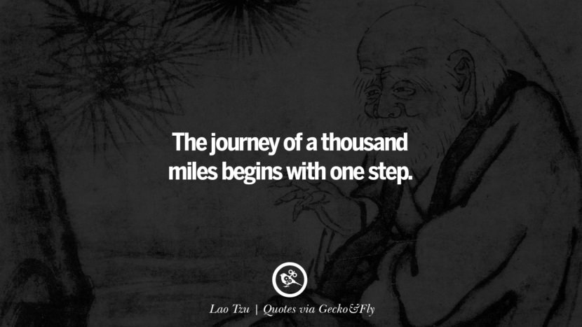The journey of a thousand miles begins with one step. - Lao Tzu Quotes That Engage The Mind And Soul With Wisdom And Words That Inspire
