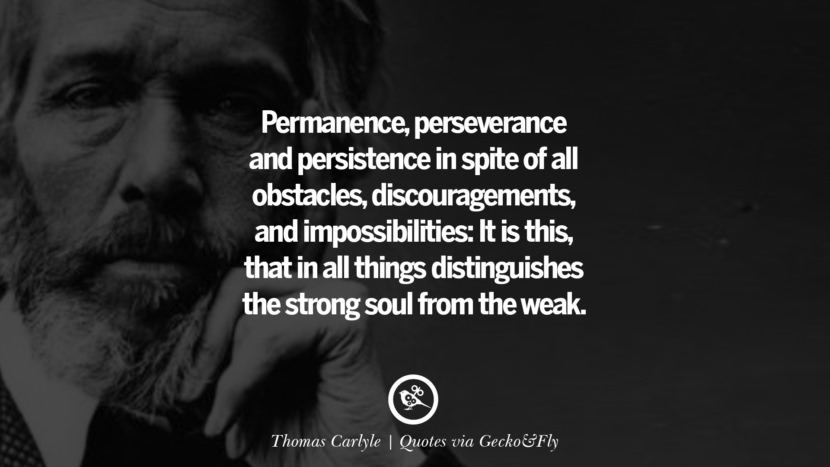 Permanence, perseverance and persistence in spite of all obstacles, discouragements, and impossibilities: It is this, that in all things distinguishes the strong soul from the weak. - Thomas Carlyle Quotes That Engage The Mind And Soul With Wisdom And Words That Inspire