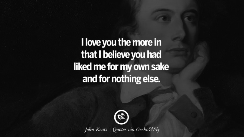 I love you the more in that I believe you had liked me for my own sake and for nothing else. - John Keats Quotes That Engage The Mind And Soul With Wisdom And Words That Inspire
