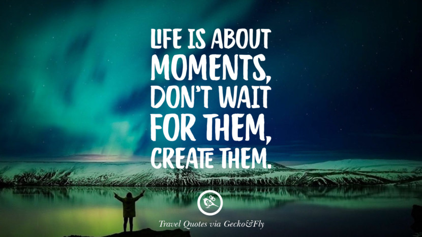 Life is about moments, don't wait for them, create them. Inspiring Quotes On Traveling, Exploring And Going On An Adventure
