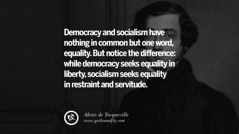 Democracy and socialism have nothing in common but one word, equality. But notice the difference: while democracy seeks equality in liberty, socialism seeks equality in restraint and servitude. - Alexis de Tocqueville