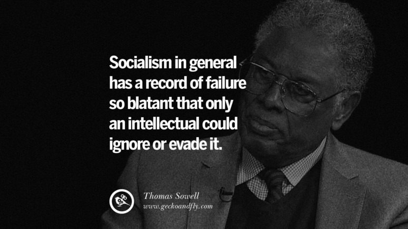 Socialism in general has a record of failure so blatant that only an intellectual could ignore or evade it. - Thomas Sowell Anti-Socialism Quotes On Free Medical Healthcare, Minimum Wage, And Higher Tax