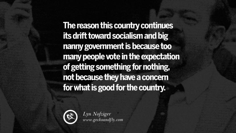 The reason this country continues its drift toward socialism and big nanny government is because too many people vote in the expectation of getting something for nothing, not because they have a concern for what is good for the country. - Lyn Nofziger Anti-Socialism Quotes On Free Medical Healthcare, Minimum Wage, And Higher Tax