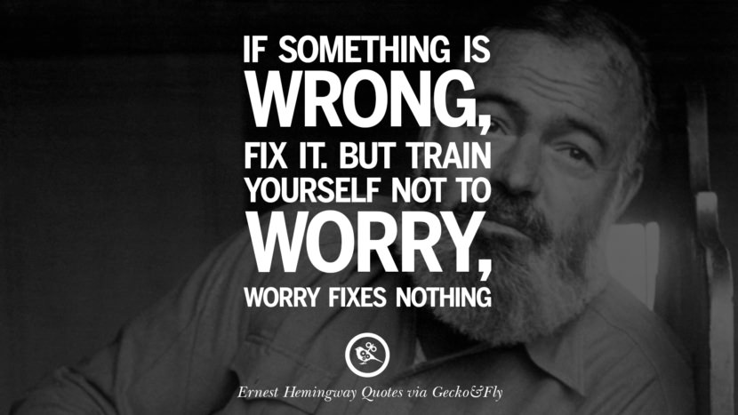 If something is wrong, fix it. But train yourself not to worry, worry fixes nothing. Quotes By Ernest Hemingway
