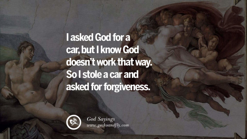 I asked God for a car, but I know God doesn't work that way. So I stole a car and asked for forgiveness. Sarcastic Sayings For Atheist Against God Fearing Fanatics