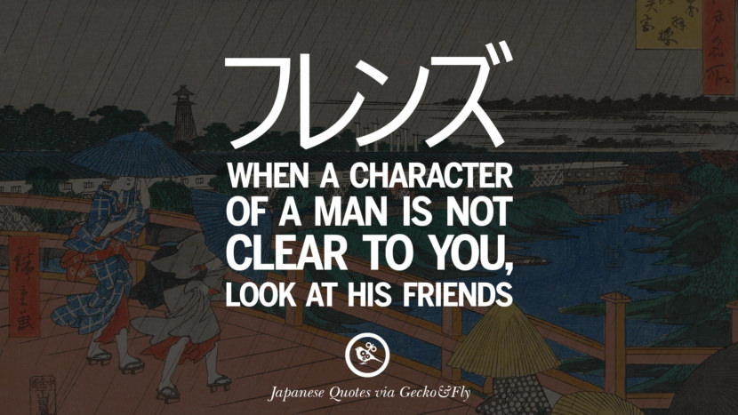 When a character of a man is not clear to you, look at his friends. Japanese Words Of Wisdom - Inspirational Sayings And Quotes