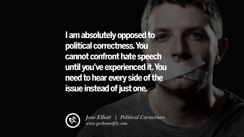 I am absolutely opposed to political correctness. You cannot confront hate speech until you've experienced it. You need to hear every side of the issue instead of just one. - Jane Elliott Anti Political Correctness Quotes And The Negative Effects On Society