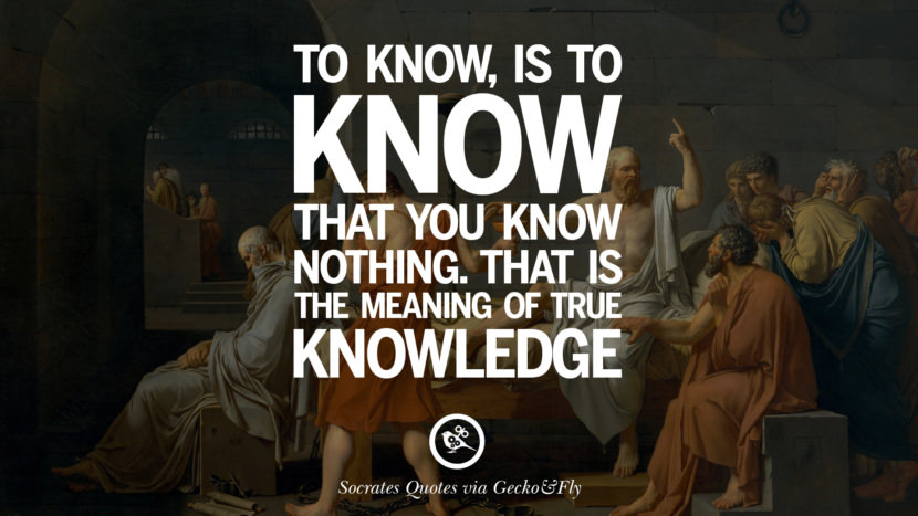To know, is to know that you know nothing. That is the meaning of true knowledge. Quotes By Socrates On The Purpose And Wisdom Of Life