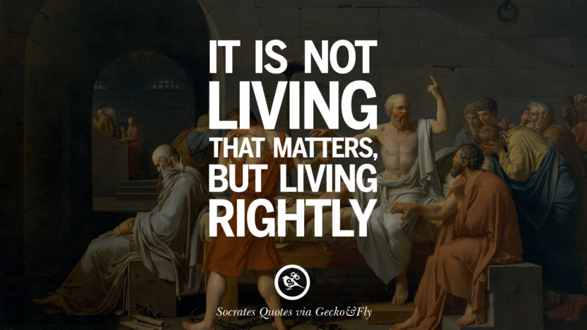 It is not living that matters, but living rightly. Quotes By Socrates On The Purpose And Wisdom Of Life