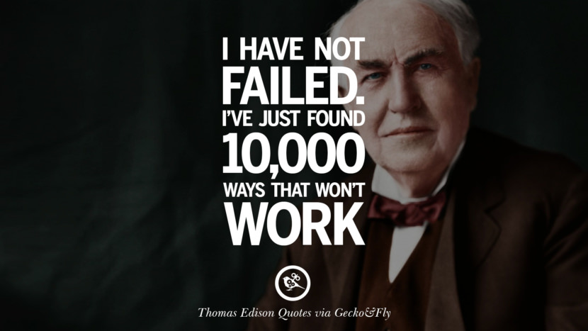 I have no failed. I've just found 10,000 ways that won't work. Empowering Quotes By Thomas Edison On Hard Work And Success