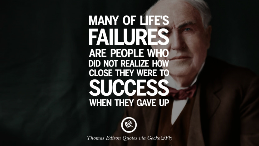 Many of life's failure are people who did not realize how close they were to success when they gave up. Empowering Quotes By Thomas Edison On Hard Work And Success