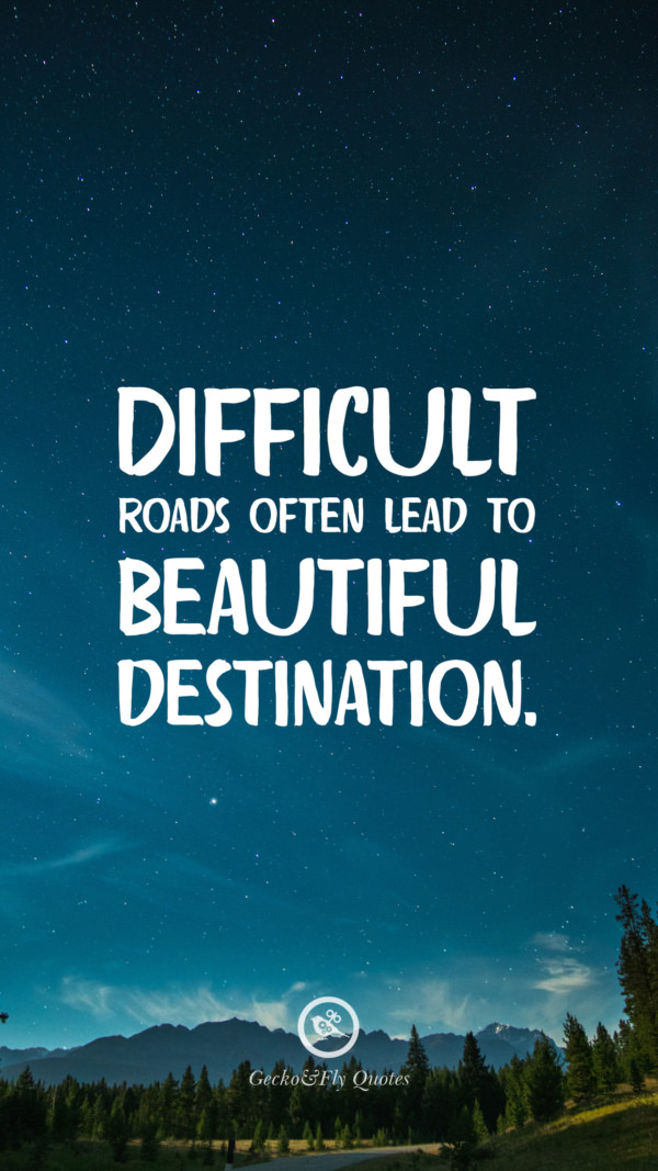 Difficult roads often lead to beautiful destination.