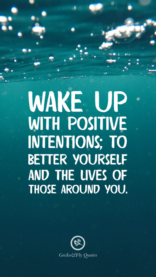 Wake up with positive intentions; to better yourself and the lives of those around you.