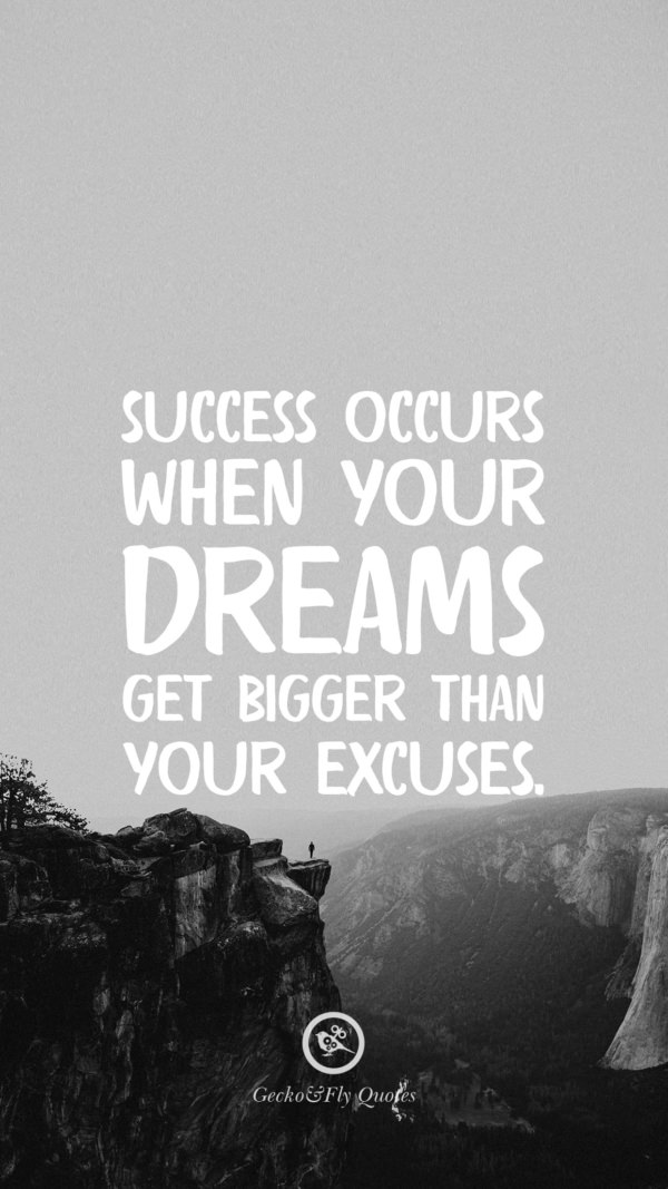 Success occurs when your dreams get bigger than your excuses.