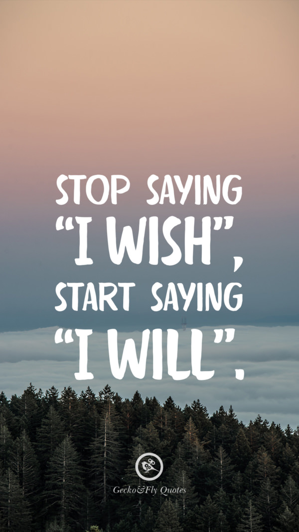 Stop saying 'I Wish', start saying 'I Will'.