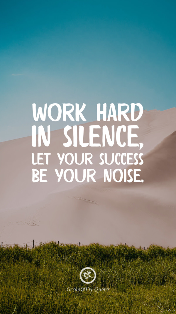 Work hard in silence, let your success be your noise.