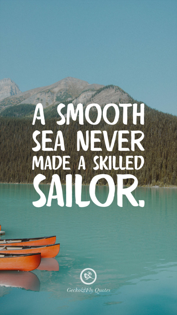 A Smooth Sea Never Made Skilled Sailor