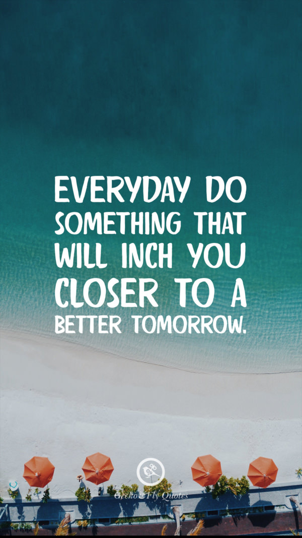 Everyday do something that will inch you closer to a better tomorrow.