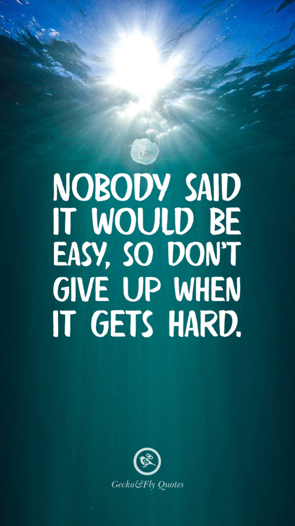 Nobody said it would be easy, so don't give up when it gets hard.