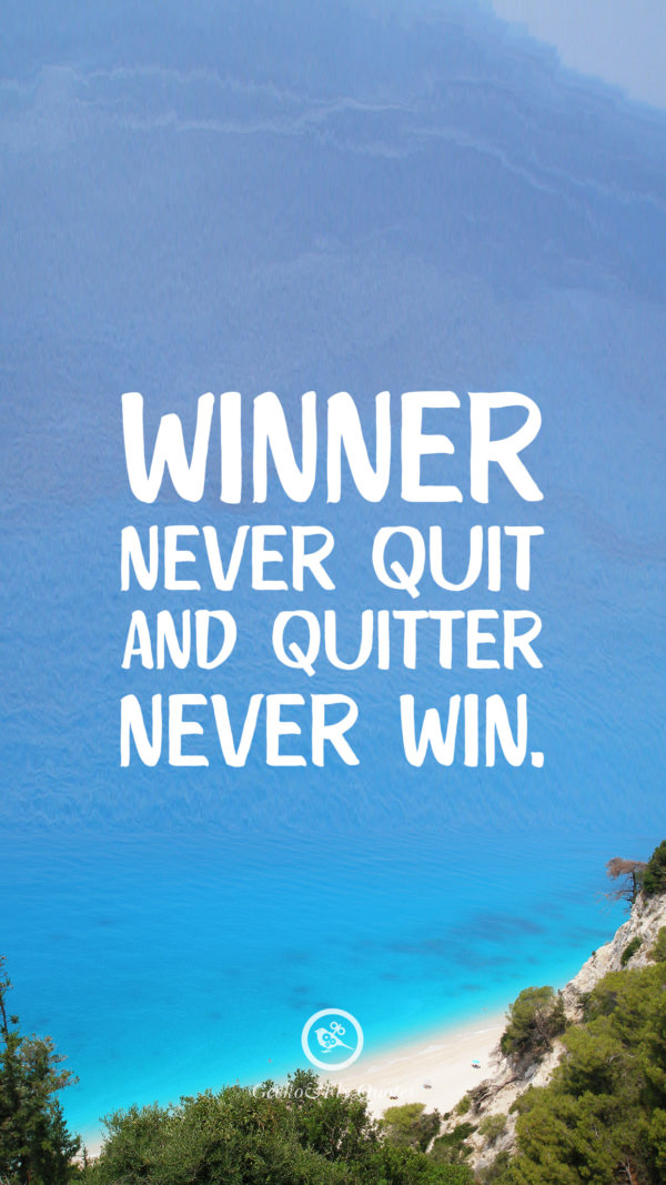 Winner never quit and quitter never win.
