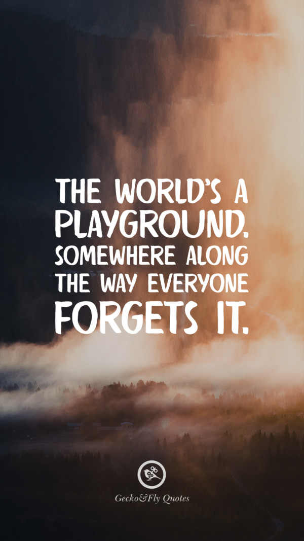 The world's a playground. Somewhere along the way everyone forgets it.