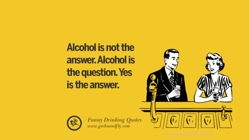 Alcohol is not the answer. Alcohol is the question. Yes is the answer. Funny Saying On Drinking Alcohol, Having Fun, And Partying