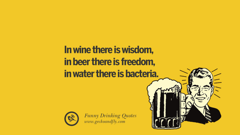 In wine there is wisdom, in beer there is freedom, in water there is bacteria. Funny Saying On Drinking Alcohol, Having Fun, And Partying