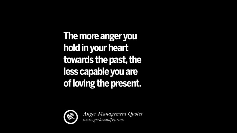 The more anger you hold in your heart towards the past, the less capable you are of loving the present. Quotes On Anger Management, Controlling Anger, And Relieving Stress
