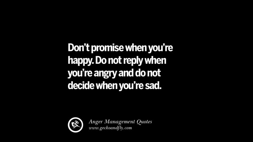 Don't promise when you're happy. Do not reply when you're angry and do not decide when you're sad. Quotes On Anger Management, Controlling Anger, And Relieving Stress