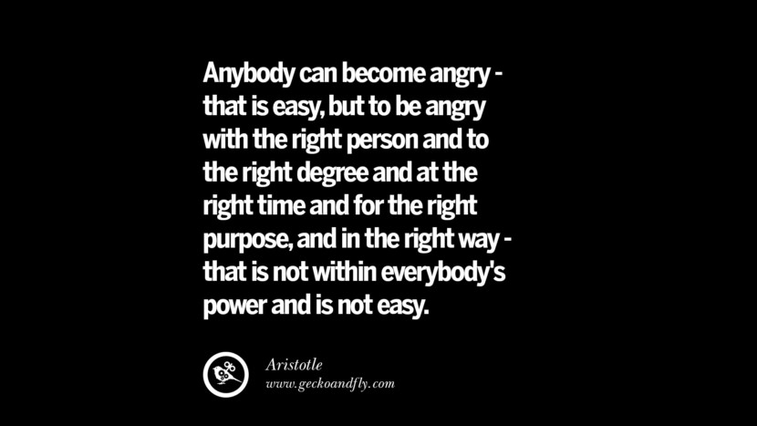 Anybody can become angry - that is easy, but to be angry with the right person and to the right degree and at the right time and for the right purpose, and in the right way - that is not within everybody's power and is not easy. - Aristotle Quotes On Anger Management, Controlling Anger, And Relieving Stress